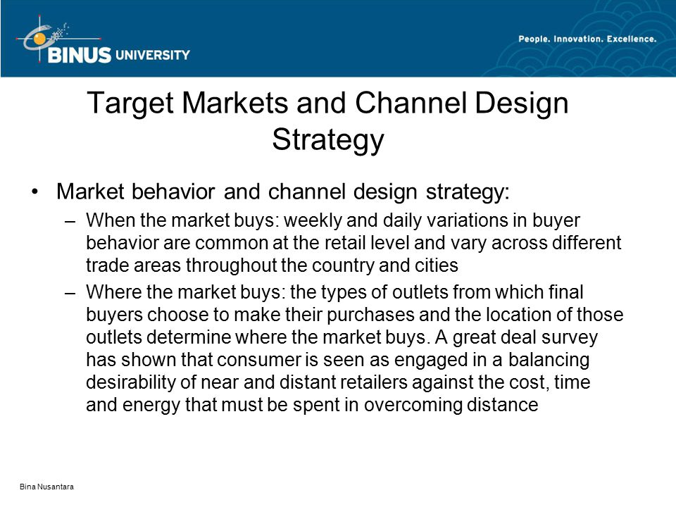 Bina Nusantara Target Markets and Channel Design Strategy Market behavior and channel design strategy: –When the market buys: weekly and daily variations in buyer behavior are common at the retail level and vary across different trade areas throughout the country and cities –Where the market buys: the types of outlets from which final buyers choose to make their purchases and the location of those outlets determine where the market buys.