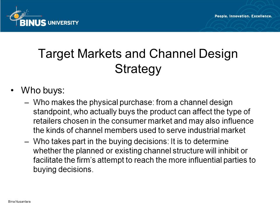 Bina Nusantara Target Markets and Channel Design Strategy Who buys: –Who makes the physical purchase: from a channel design standpoint, who actually buys the product can affect the type of retailers chosen in the consumer market and may also influence the kinds of channel members used to serve industrial market –Who takes part in the buying decisions: It is to determine whether the planned or existing channel structure will inhibit or facilitate the firm's attempt to reach the more influential parties to buying decisions.