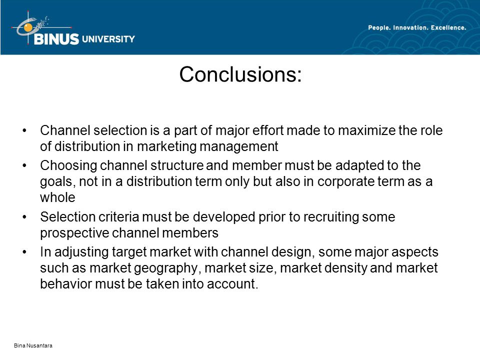 Bina Nusantara Conclusions: Channel selection is a part of major effort made to maximize the role of distribution in marketing management Choosing channel structure and member must be adapted to the goals, not in a distribution term only but also in corporate term as a whole Selection criteria must be developed prior to recruiting some prospective channel members In adjusting target market with channel design, some major aspects such as market geography, market size, market density and market behavior must be taken into account.