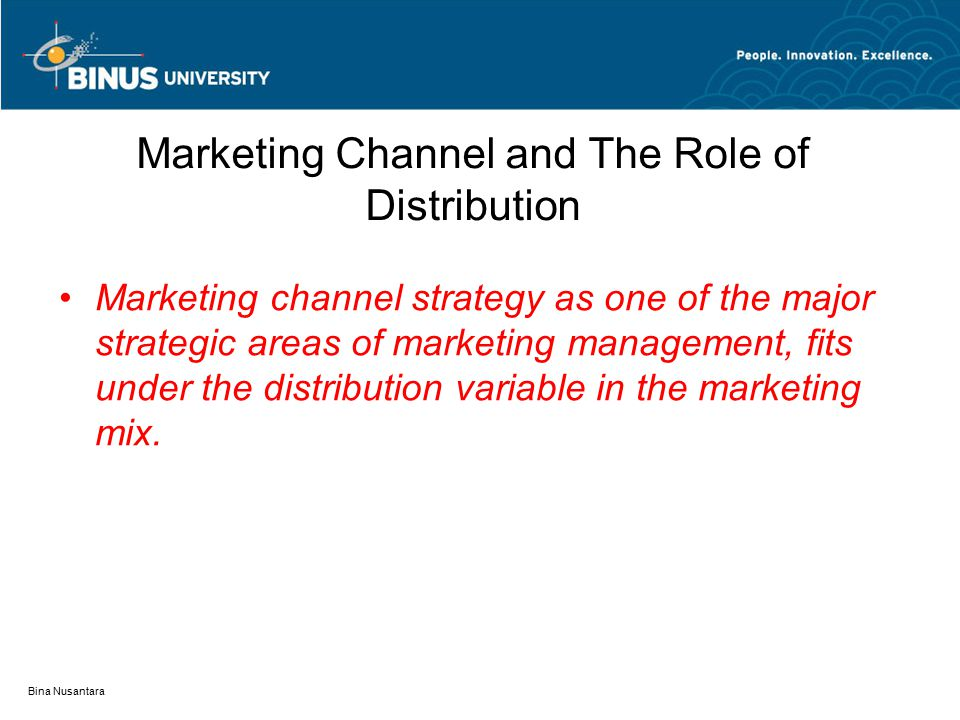 Bina Nusantara Marketing Channel and The Role of Distribution Marketing channel strategy as one of the major strategic areas of marketing management,