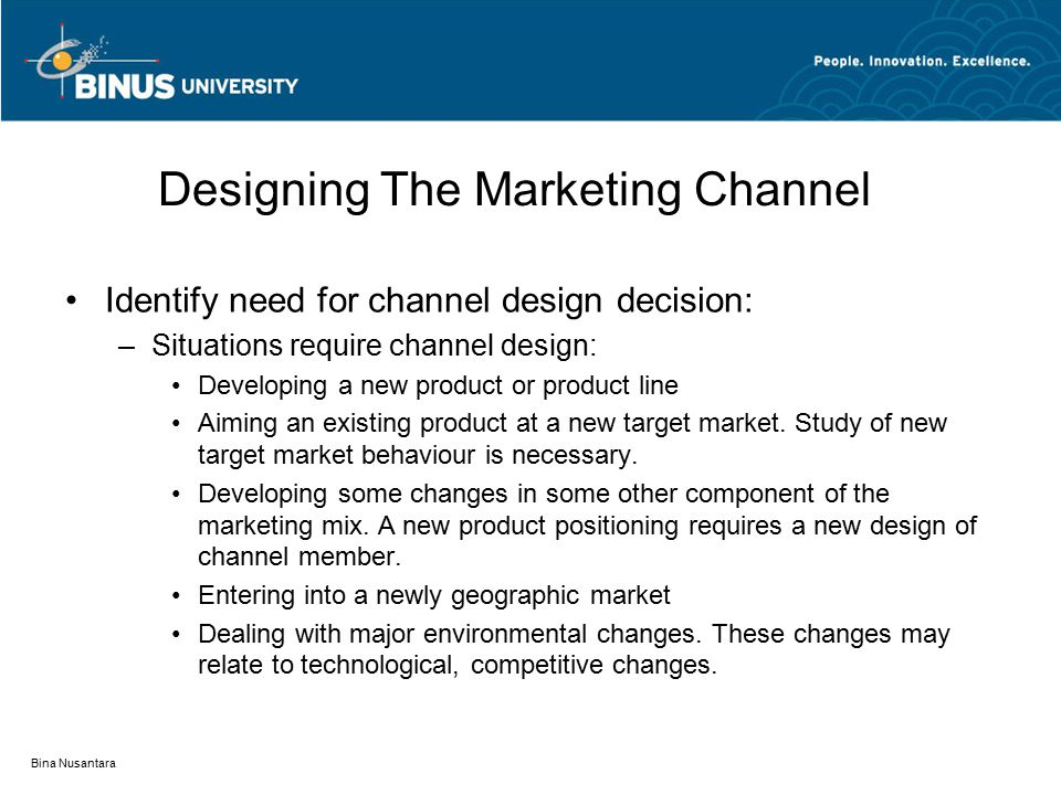 Bina Nusantara Designing The Marketing Channel Identify need for channel design decision: –Situations require channel design: Developing a new product or product line Aiming an existing product at a new target market.