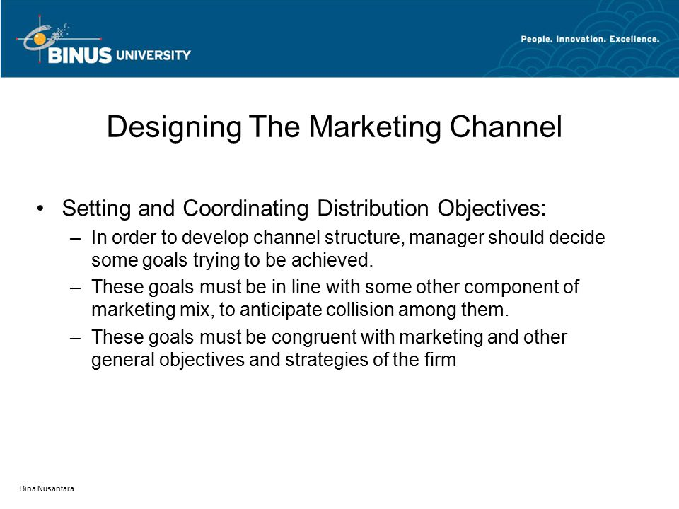 Bina Nusantara Designing The Marketing Channel Setting and Coordinating Distribution Objectives: –In order to develop channel structure, manager should decide some goals trying to be achieved.