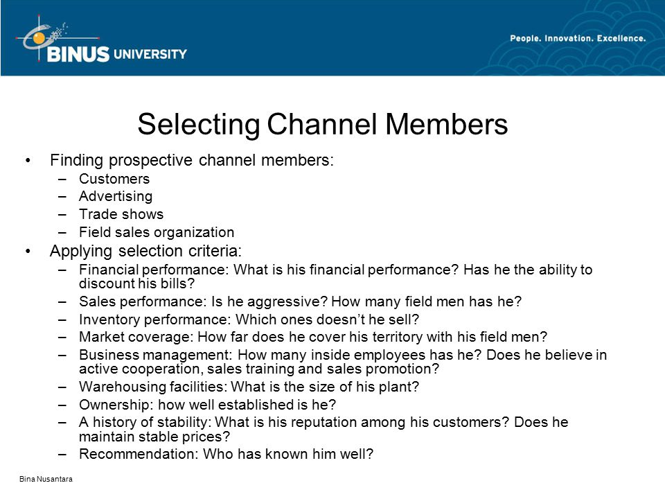 Bina Nusantara Selecting Channel Members Finding prospective channel members: –Customers –Advertising –Trade shows –Field sales organization Applying selection criteria: –Financial performance: What is his financial performance.