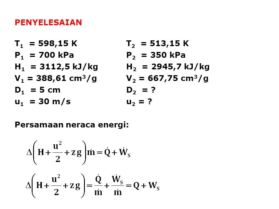 PENYELESAIAN T 1 = 598,15 KT 2 = 513,15 K P 1 = 700 kPaP 2 = 350 kPa H 1 = 3112,5 kJ/kgH 2 = 2945,7 kJ/kg V 1 = 388,61 cm 3 /gV 2 = 667,75 cm 3 /g D 1