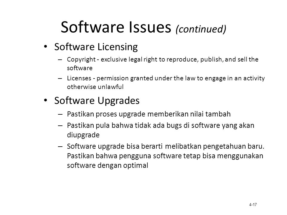 4-17 Software Issues (continued) Software Licensing – Copyright - exclusive legal right to reproduce, publish, and sell the software – Licenses - perm
