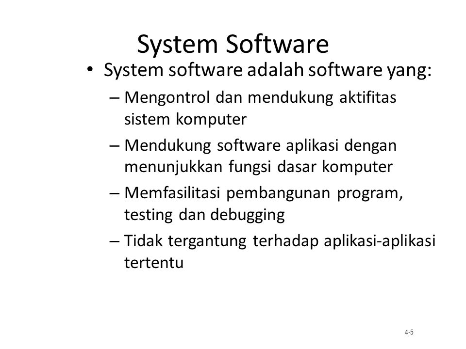 4-6 Systems Software (2) System Control Programs – Mengontrol penggunaan sumber daya sistem (hardware, software, data); operating system System Support Programs – Specialized support capabilities Systems Software System Control Programs Systems Support Programs