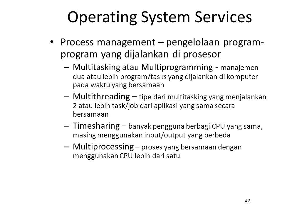4-8 Operating System Services Process management – pengelolaan program- program yang dijalankan di prosesor – Multitasking atau Multiprogramming - man