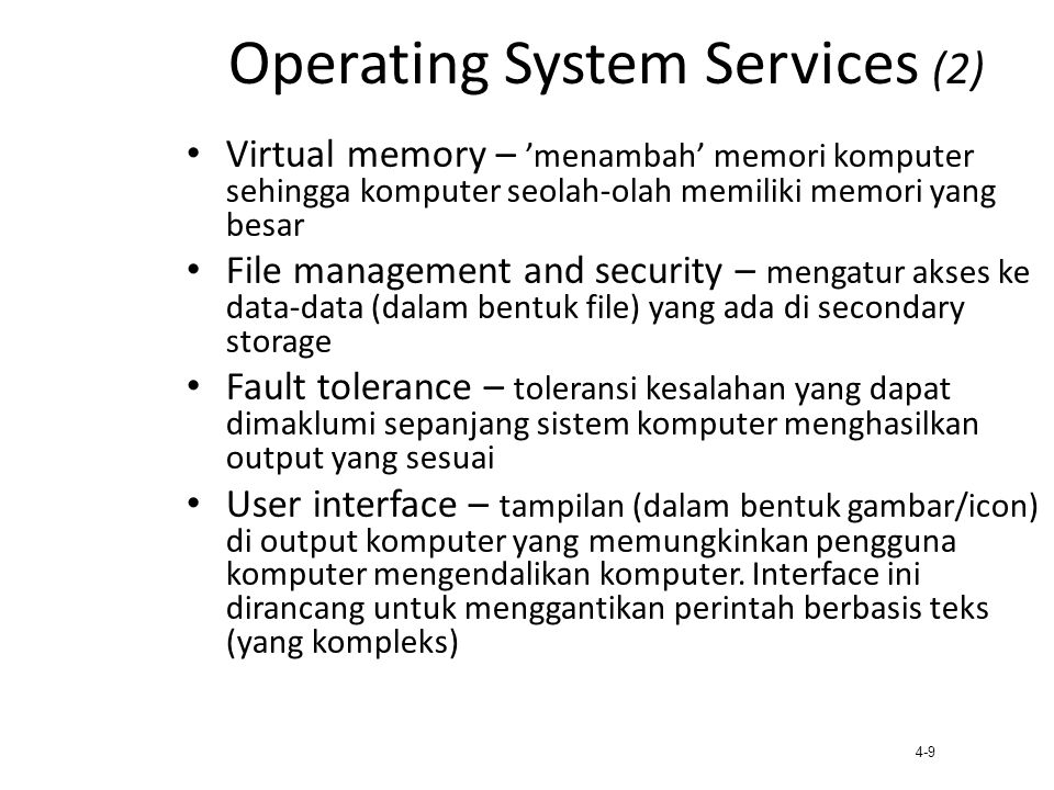 4-10 Tipe-tipe Operating Systems Desktop Operating Systems Utama MS-DOS Windows 95Windows 98 Windows NTWindows 2000 Microsoft Products: Windows XP Windows ME Macintosh Operating System UNIX Java Operating System (JavaOS) Other Products: Linux IBM O/S 2