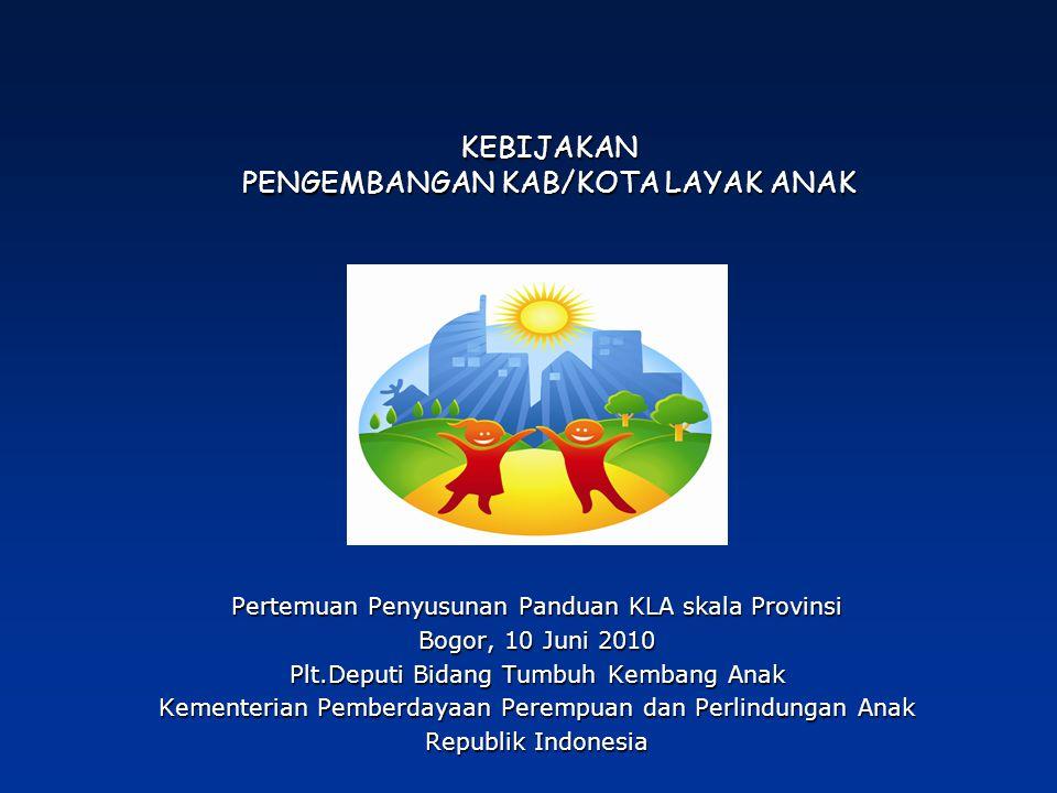 KEBIJAKAN PENGEMBANGAN KAB/KOTA LAYAK ANAK Pertemuan Penyusunan Panduan KLA skala Provinsi Bogor, 10 Juni 2010 Plt.Deputi Bidang Tumbuh Kembang Anak Kementerian Pemberdayaan Perempuan dan Perlindungan Anak Republik Indonesia