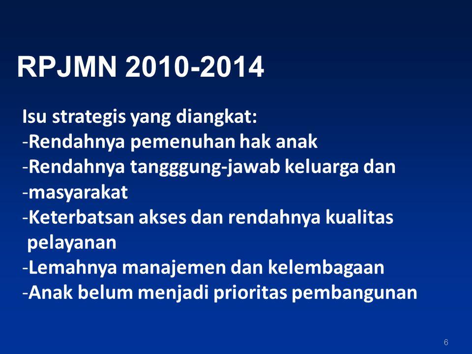 6 RPJMN 2010-2014 Isu strategis yang diangkat: -Rendahnya pemenuhan hak anak -Rendahnya tangggung-jawab keluarga dan -masyarakat -Keterbatsan akses dan rendahnya kualitas pelayanan -Lemahnya manajemen dan kelembagaan -Anak belum menjadi prioritas pembangunan