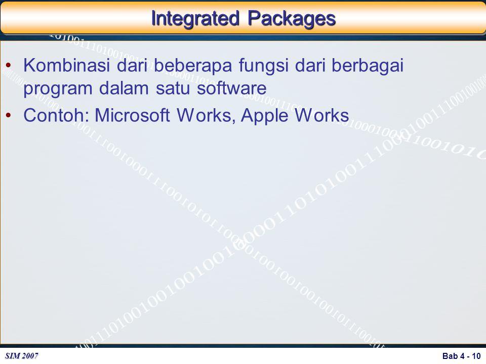 Bab 4 - 10 SIM 2007 Integrated Packages Kombinasi dari beberapa fungsi dari berbagai program dalam satu software Contoh: Microsoft Works, Apple Works