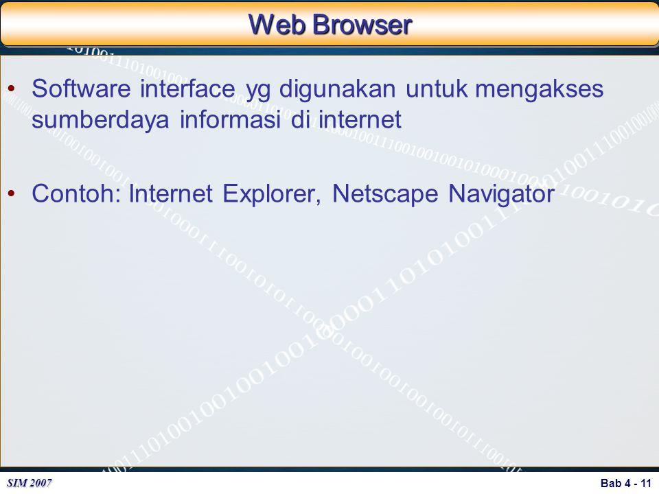 Bab 4 - 11 SIM 2007 Web Browser Software interface yg digunakan untuk mengakses sumberdaya informasi di internet Contoh: Internet Explorer, Netscape N