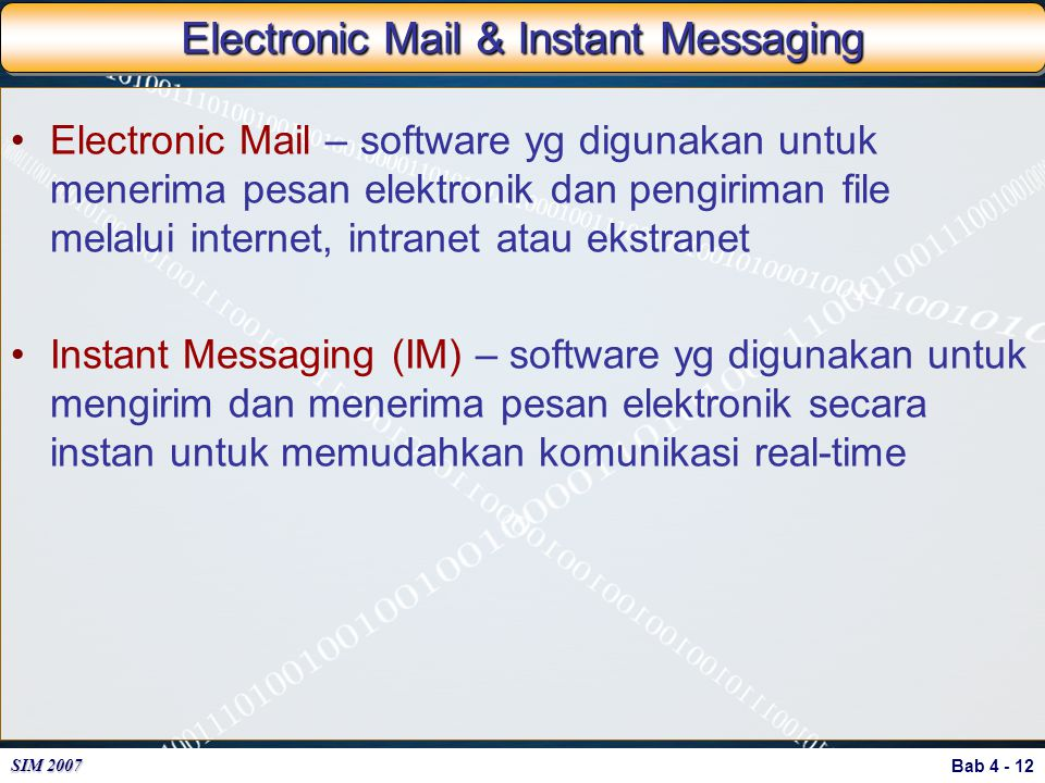Bab 4 - 12 SIM 2007 Electronic Mail & Instant Messaging Electronic Mail – software yg digunakan untuk menerima pesan elektronik dan pengiriman file me