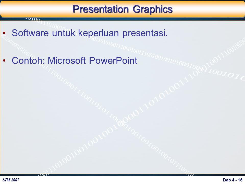 Bab 4 - 15 SIM 2007 Presentation Graphics Software untuk keperluan presentasi. Contoh: Microsoft PowerPoint