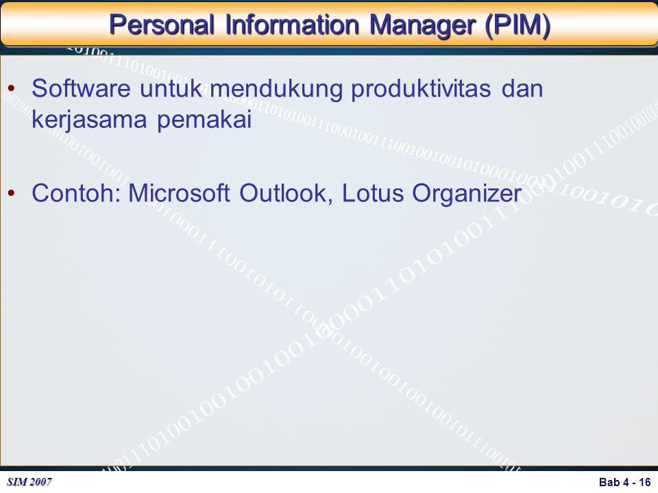 Bab 4 - 16 SIM 2007 Personal Information Manager (PIM) Software untuk mendukung produktivitas dan kerjasama pemakai Contoh: Microsoft Outlook, Lotus O