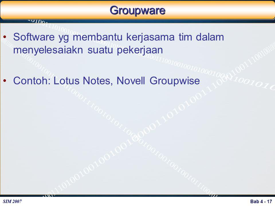 Bab 4 - 17 SIM 2007 GroupwareGroupware Software yg membantu kerjasama tim dalam menyelesaiakn suatu pekerjaan Contoh: Lotus Notes, Novell Groupwise