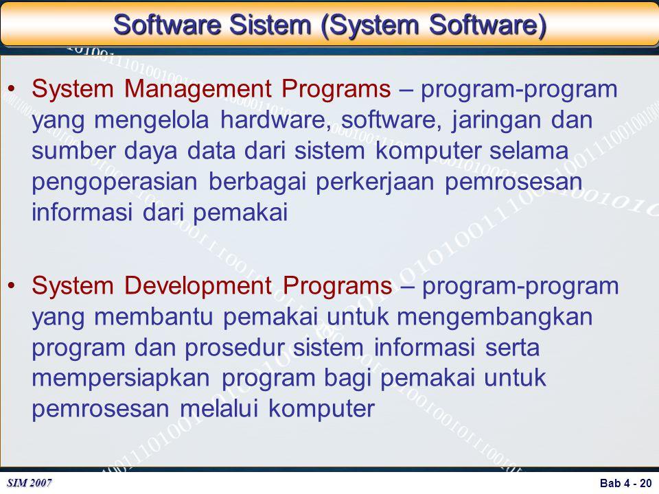 Bab 4 - 20 SIM 2007 Software Sistem (System Software) System Management Programs – program-program yang mengelola hardware, software, jaringan dan sum
