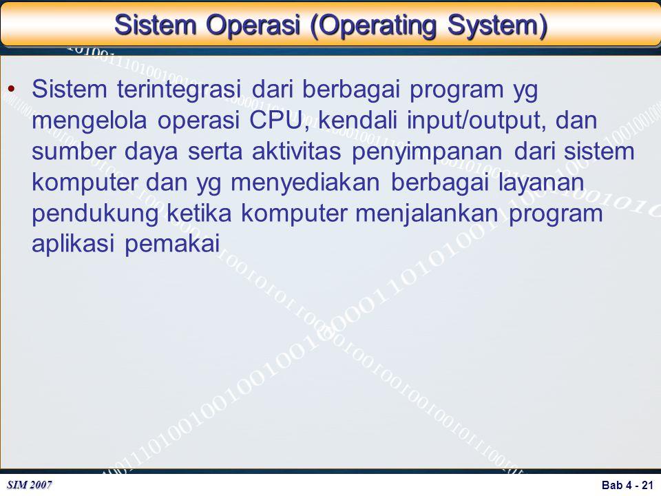Bab 4 - 21 SIM 2007 Sistem Operasi (Operating System) Sistem terintegrasi dari berbagai program yg mengelola operasi CPU, kendali input/output, dan su