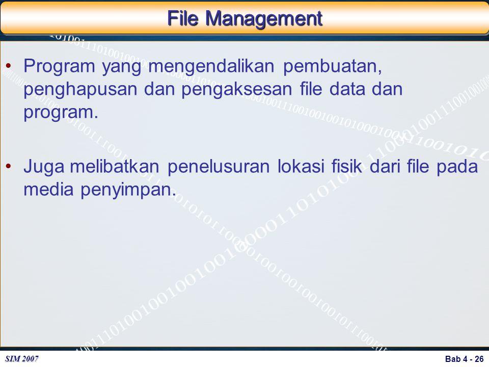 Bab 4 - 26 SIM 2007 File Management Program yang mengendalikan pembuatan, penghapusan dan pengaksesan file data dan program. Juga melibatkan penelusur