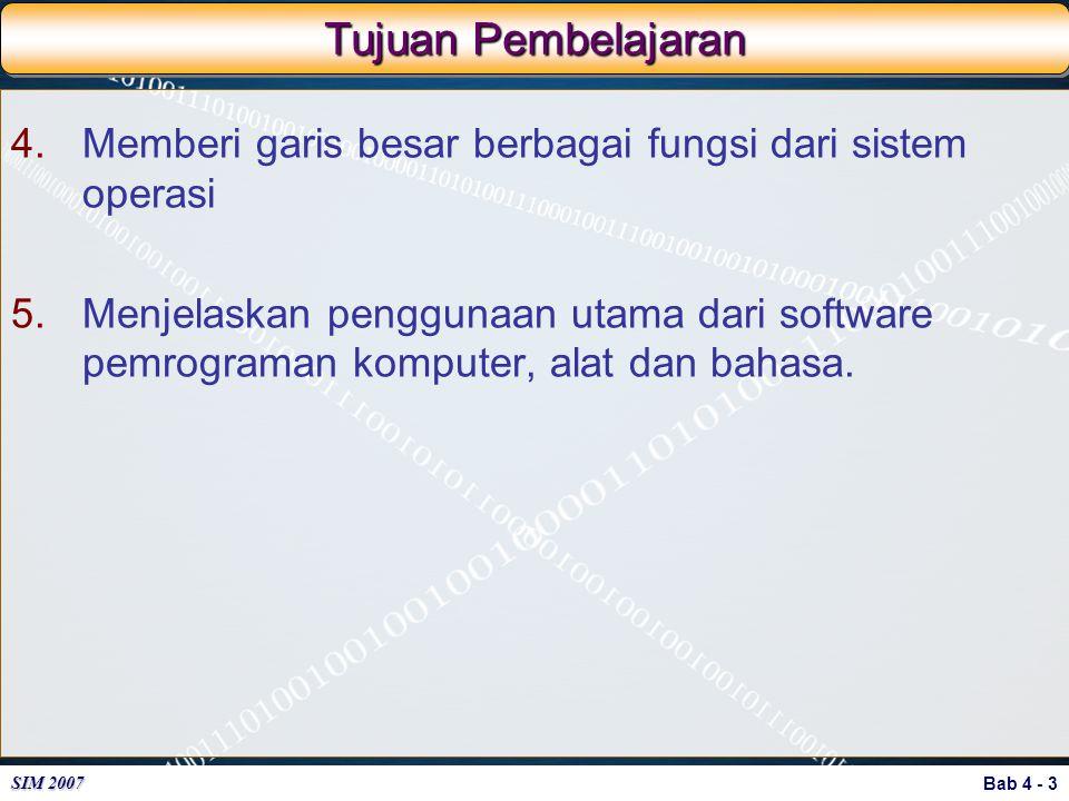 Bab 4 - 3 SIM 2007 Tujuan Pembelajaran 4.Memberi garis besar berbagai fungsi dari sistem operasi 5.Menjelaskan penggunaan utama dari software pemrogra