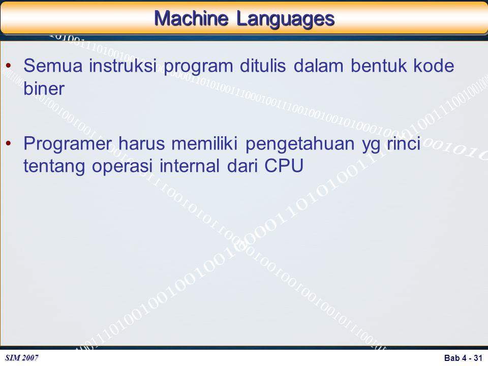 Bab 4 - 31 SIM 2007 Machine Languages Semua instruksi program ditulis dalam bentuk kode biner Programer harus memiliki pengetahuan yg rinci tentang op