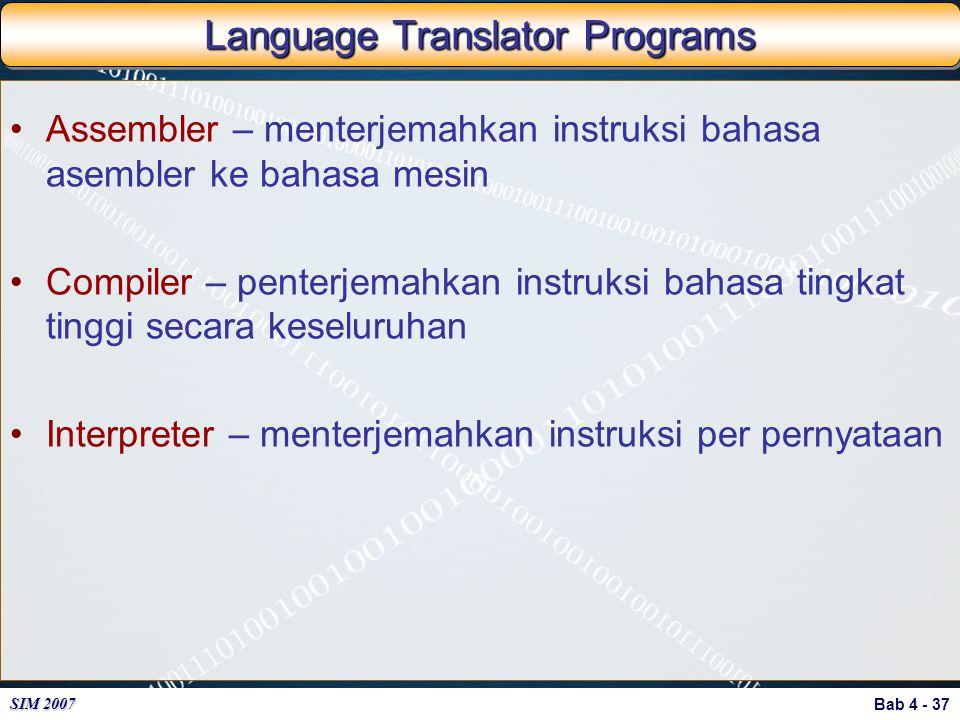 Bab 4 - 37 SIM 2007 Language Translator Programs Assembler – menterjemahkan instruksi bahasa asembler ke bahasa mesin Compiler – penterjemahkan instru