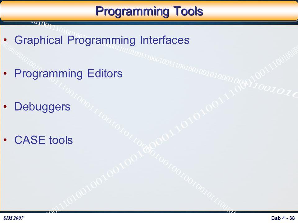 Bab 4 - 38 SIM 2007 Programming Tools Graphical Programming Interfaces Programming Editors Debuggers CASE tools