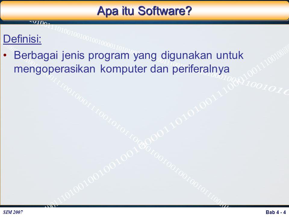 Bab 4 - 4 SIM 2007 Apa itu Software? Definisi: Berbagai jenis program yang digunakan untuk mengoperasikan komputer dan periferalnya