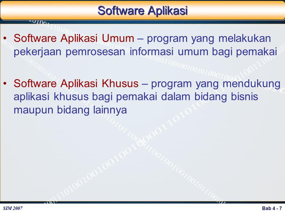 Bab 4 - 7 SIM 2007 Software Aplikasi Software Aplikasi Umum – program yang melakukan pekerjaan pemrosesan informasi umum bagi pemakai Software Aplikas
