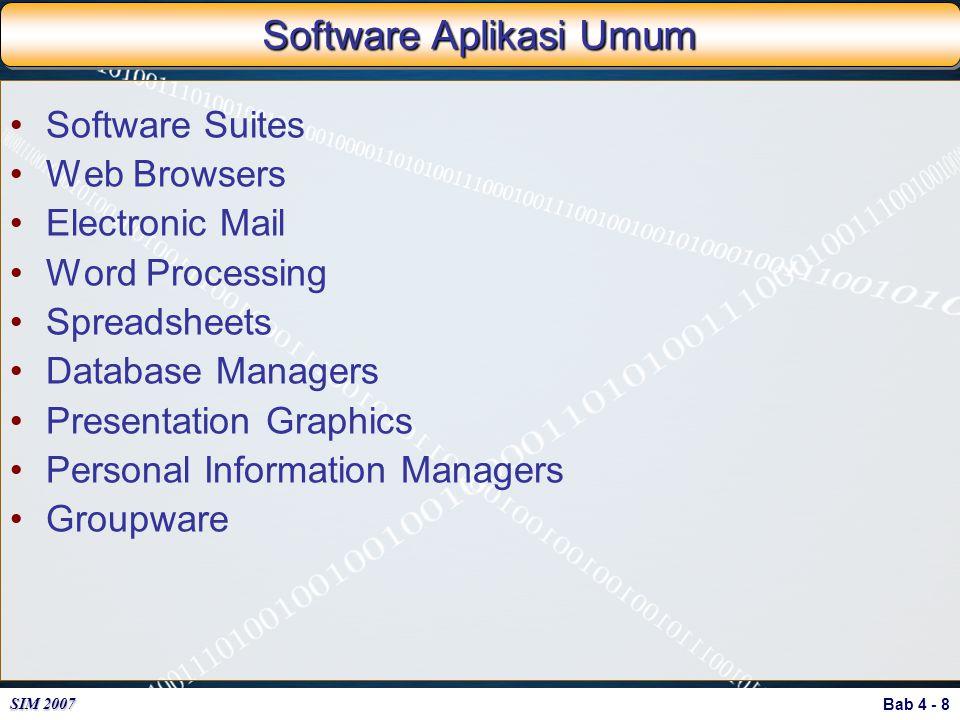 Bab 4 - 8 SIM 2007 Software Aplikasi Umum Software Suites Web Browsers Electronic Mail Word Processing Spreadsheets Database Managers Presentation Gra