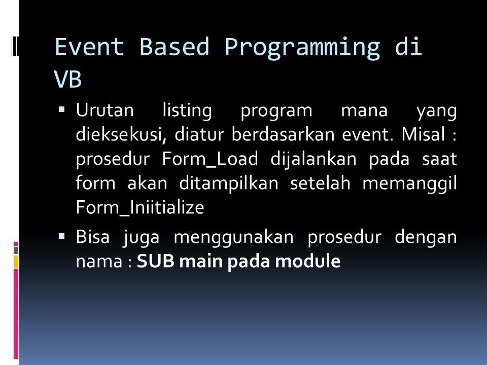 Event Based Programming di VB  Urutan listing program mana yang dieksekusi, diatur berdasarkan event. Misal : prosedur Form_Load dijalankan pada saat