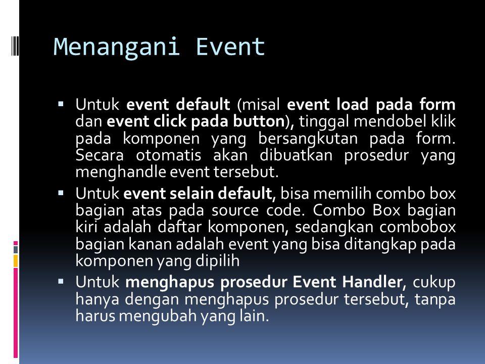 Menangani Event  Untuk event default (misal event load pada form dan event click pada button), tinggal mendobel klik pada komponen yang bersangkutan