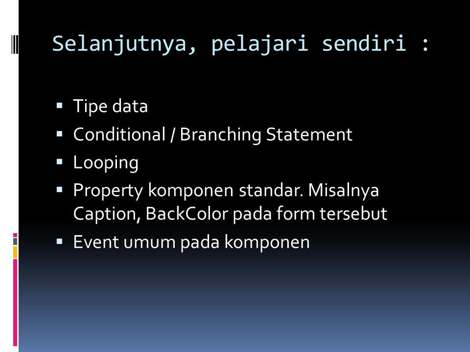 Selanjutnya, pelajari sendiri :  Tipe data  Conditional / Branching Statement  Looping  Property komponen standar. Misalnya Caption, BackColor pad