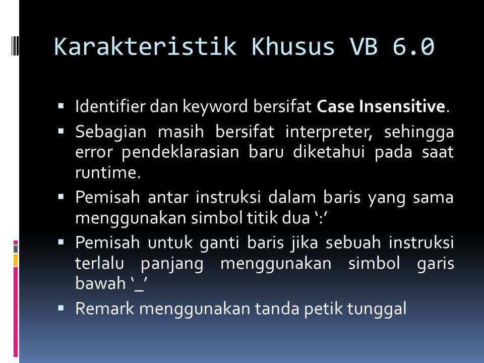 Deklarasi Variabel di VB  Syntax : [AS ]  Contoh : DIM usia AS Byte  Jika sebuah variabel tidak dideklarasikan, akan dianggap sebagai VARIAN (Variabel yang didefinisikan berdasarkan nilai awal yang diisikan)  Secara default, tidak perlu adanya deklarasi untuk penentuan jenisnya.