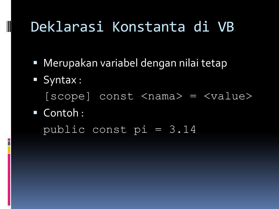 Deklarasi Konstanta di VB  Merupakan variabel dengan nilai tetap  Syntax : [scope] const =  Contoh : public const pi = 3.14
