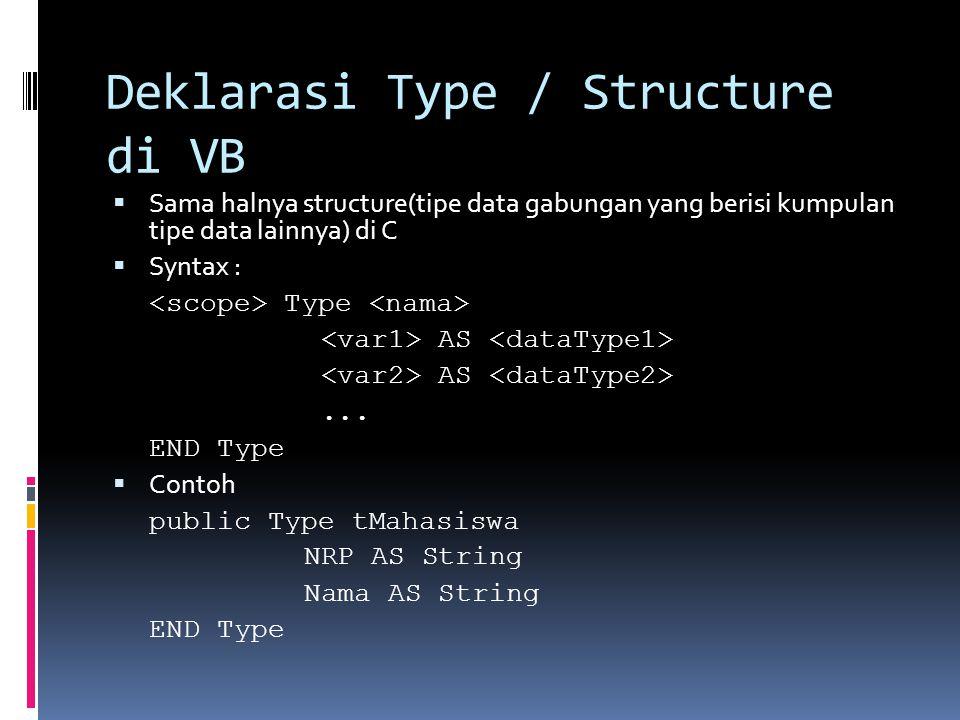 Deklarasi Type / Structure di VB  Sama halnya structure(tipe data gabungan yang berisi kumpulan tipe data lainnya) di C  Syntax : Type AS... END Typ