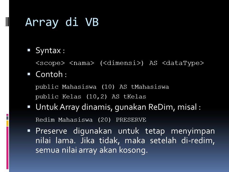 Array di VB  Syntax : ( ) AS  Contoh : public Mahasiswa (10) AS tMahasiswa public Kelas (10,2) AS tKelas  Untuk Array dinamis, gunakan ReDim, misal