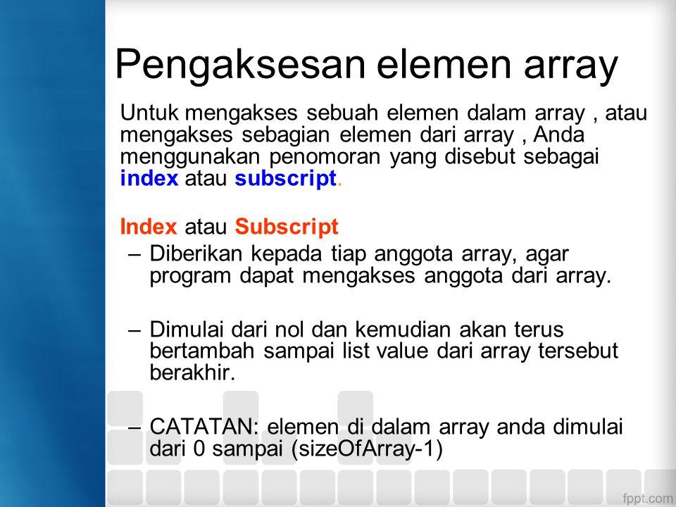 Pengaksesan elemen array Untuk mengakses sebuah elemen dalam array, atau mengakses sebagian elemen dari array, Anda menggunakan penomoran yang disebut sebagai index atau subscript.