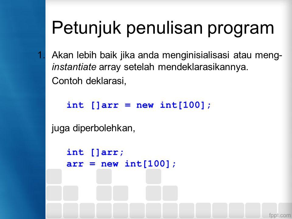Petunjuk penulisan program 1.Akan lebih baik jika anda menginisialisasi atau meng- instantiate array setelah mendeklarasikannya.