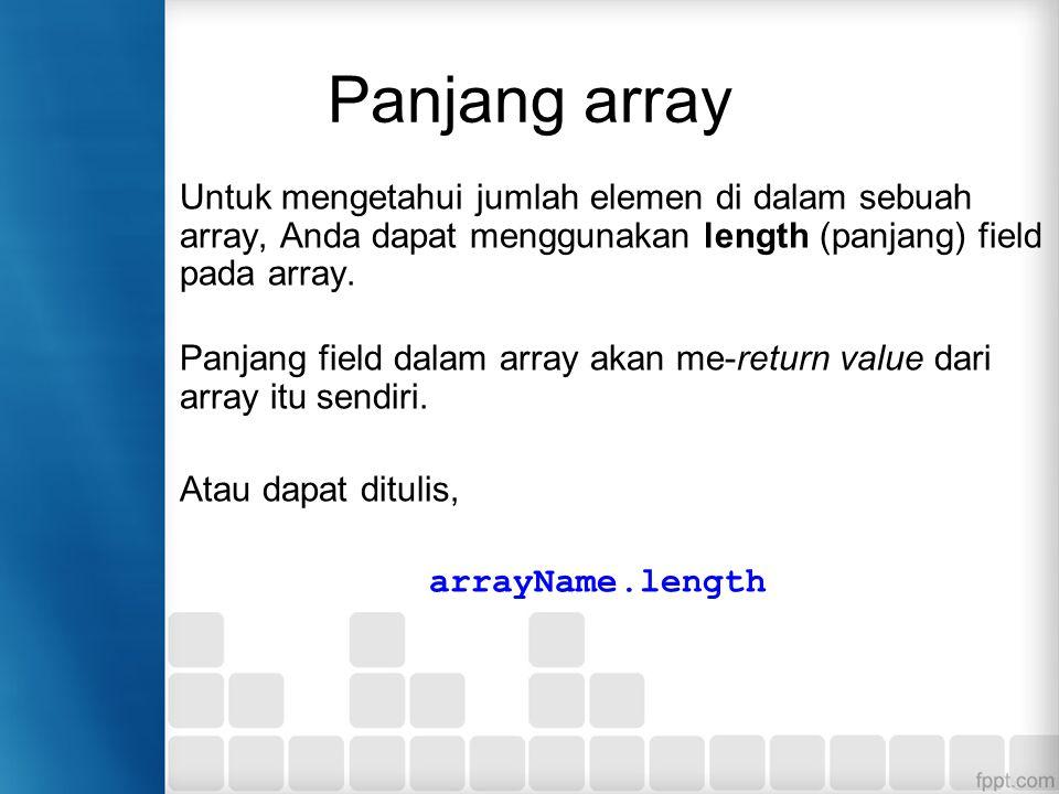 Panjang array Untuk mengetahui jumlah elemen di dalam sebuah array, Anda dapat menggunakan length (panjang) field pada array.