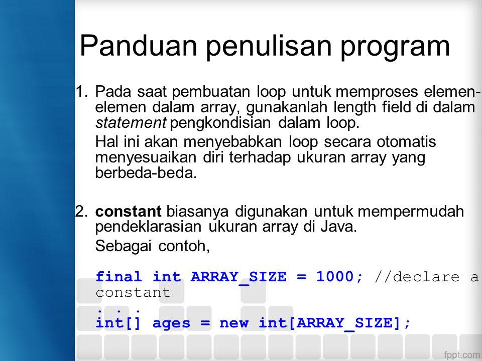 Panduan penulisan program 1.Pada saat pembuatan loop untuk memproses elemen- elemen dalam array, gunakanlah length field di dalam statement pengkondisian dalam loop.