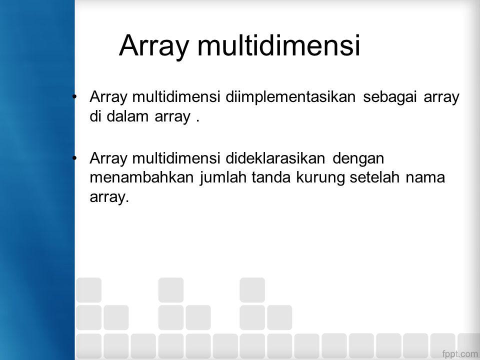 Array multidimensi Array multidimensi diimplementasikan sebagai array di dalam array.