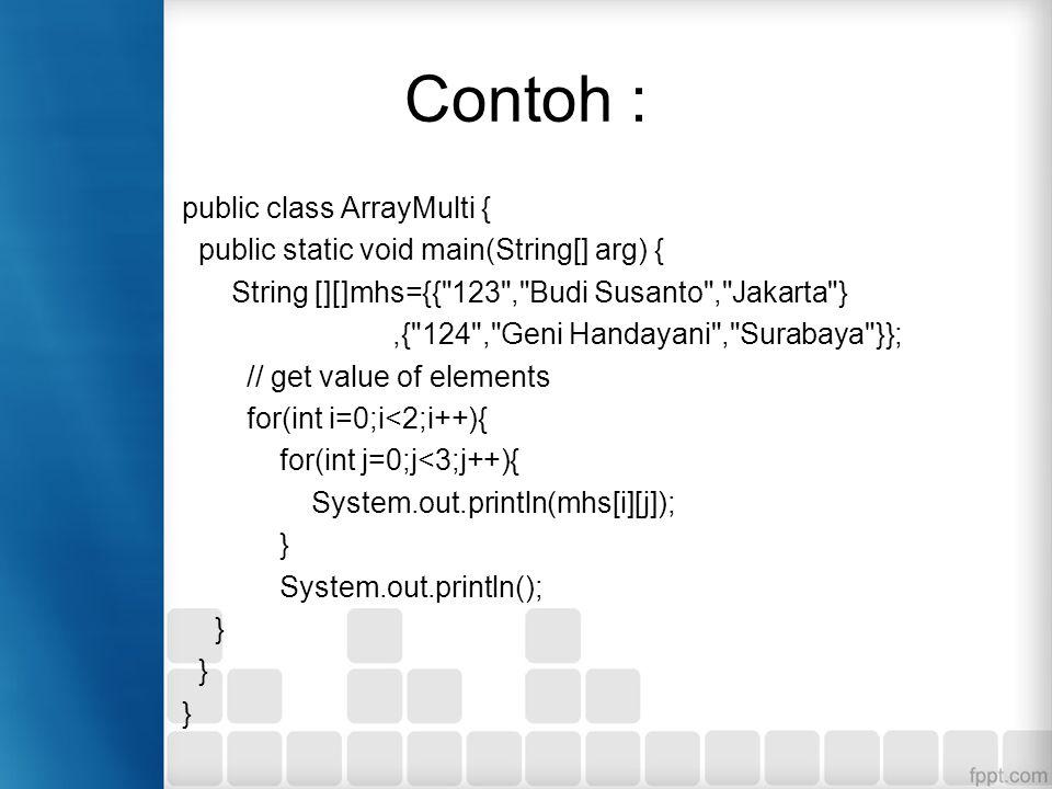 Contoh : public class ArrayMulti { public static void main(String[] arg) { String [][]mhs={{ 123 , Budi Susanto , Jakarta },{ 124 , Geni Handayani , Surabaya }}; // get value of elements for(int i=0;i<2;i++){ for(int j=0;j<3;j++){ System.out.println(mhs[i][j]); } System.out.println(); }