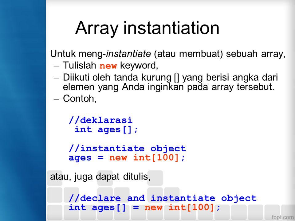 Array instantiation Untuk meng-instantiate (atau membuat) sebuah array, –Tulislah new keyword, –Diikuti oleh tanda kurung [] yang berisi angka dari elemen yang Anda inginkan pada array tersebut.
