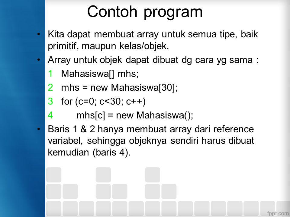 Contoh program Kita dapat membuat array untuk semua tipe, baik primitif, maupun kelas/objek.