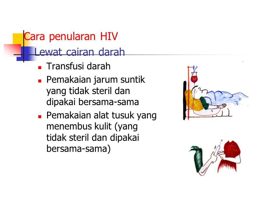 Cara penularan HIV Lewat cairan darah Transfusi darah Pemakaian jarum suntik yang tidak steril dan dipakai bersama-sama Pemakaian alat tusuk yang menembus kulit (yang tidak steril dan dipakai bersama-sama)