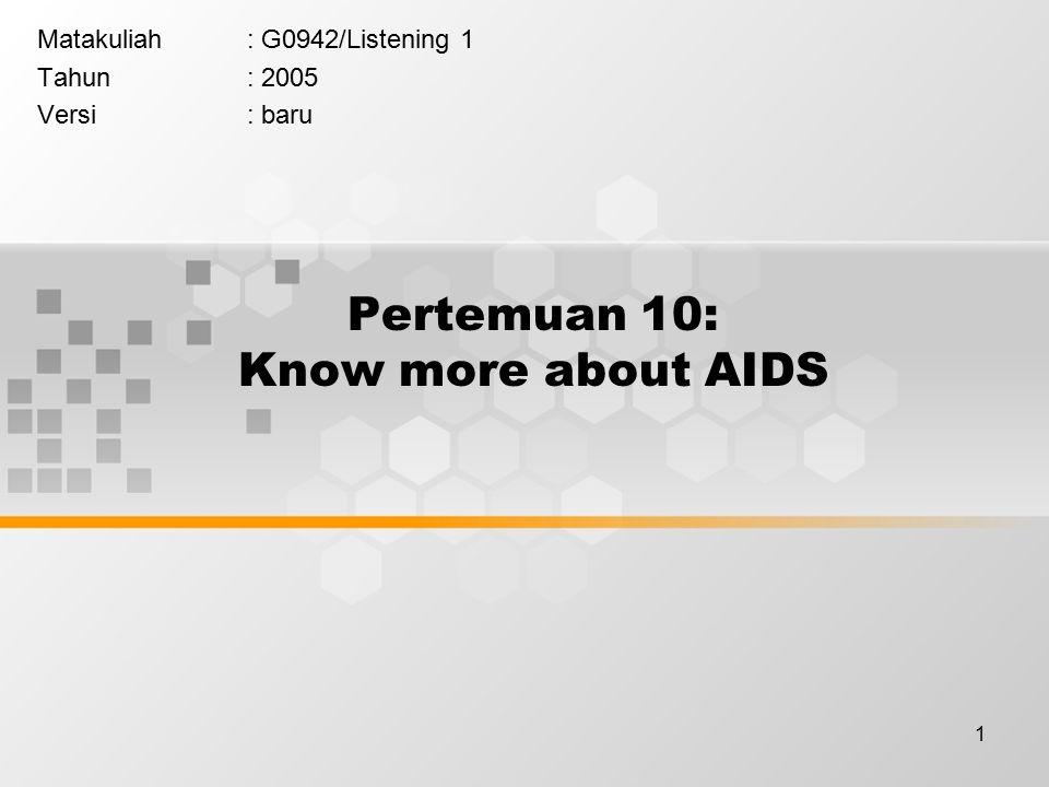 1 Pertemuan 10: Know more about AIDS Matakuliah: G0942/Listening 1 Tahun: 2005 Versi: baru