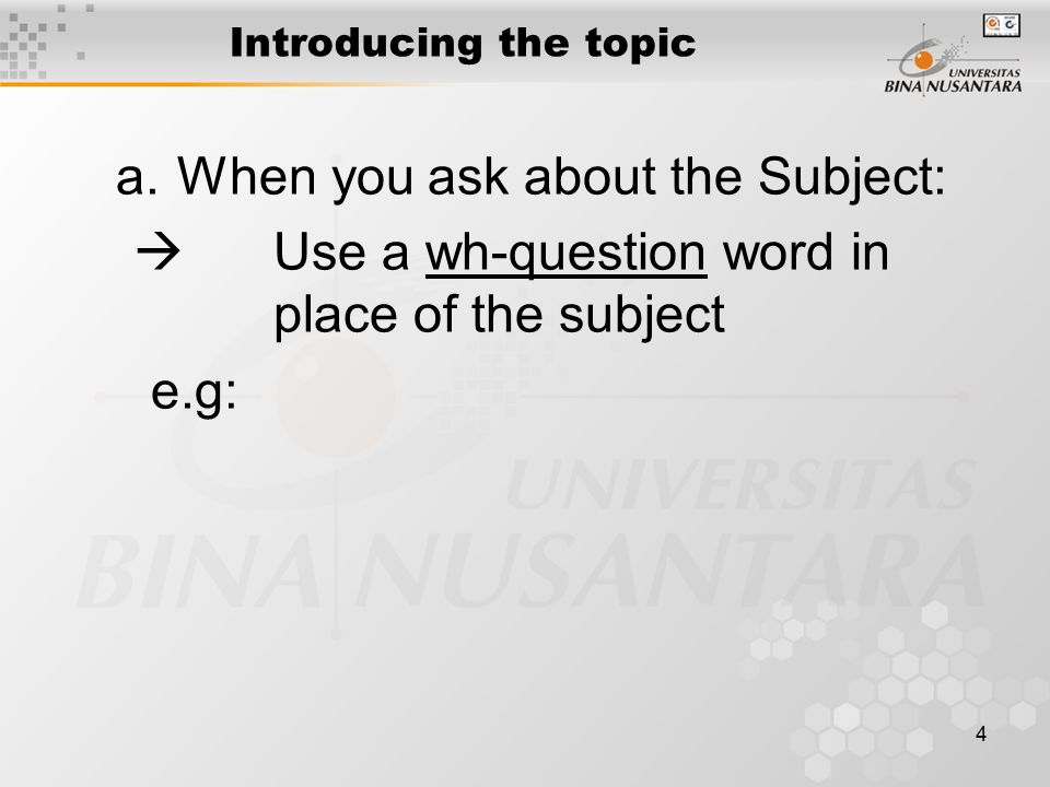 4 Introducing the topic a.When you ask about the Subject:  Use a wh-question word in place of the subject e.g: