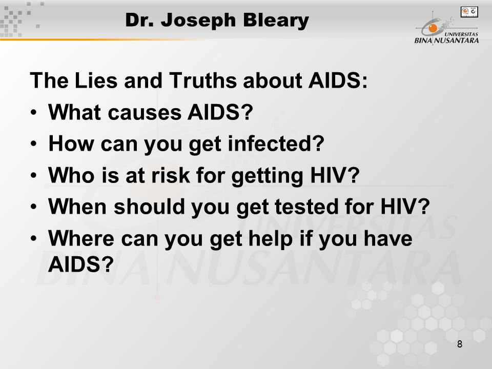 8 Dr. Joseph Bleary The Lies and Truths about AIDS: What causes AIDS? How can you get infected? Who is at risk for getting HIV? When should you get te