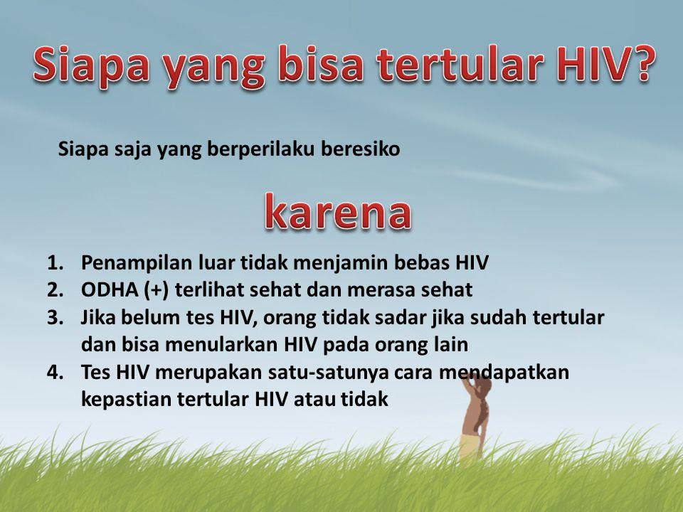 Siapa saja yang berperilaku beresiko 1.Penampilan luar tidak menjamin bebas HIV 2.ODHA (+) terlihat sehat dan merasa sehat 3.Jika belum tes HIV, orang